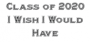 Class of 2020: I Wish I Would Have